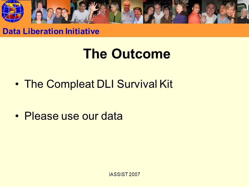 IASSIST 2007 Data Liberation Initiative The Outcome The Compleat DLI Survival Kit Please use our data