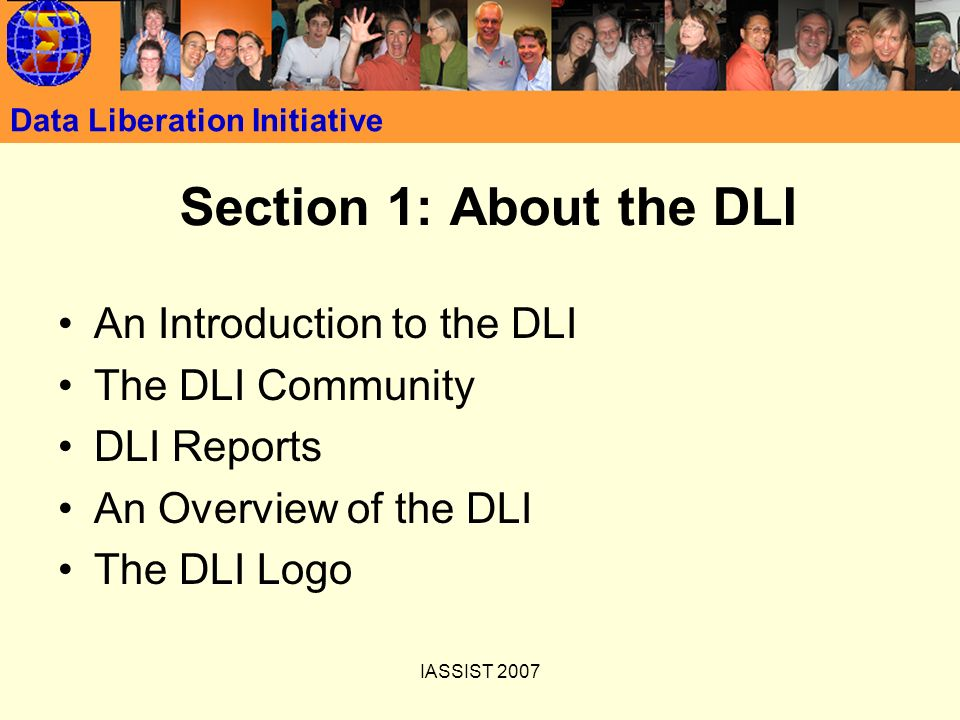 IASSIST 2007 Data Liberation Initiative Section 1: About the DLI An Introduction to the DLI The DLI Community DLI Reports An Overview of the DLI The DLI Logo