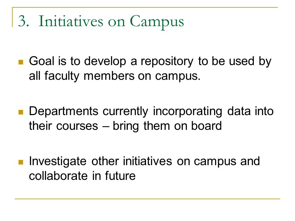 3. Initiatives on Campus Goal is to develop a repository to be used by all faculty members on campus. Departments currently incorporating data into th