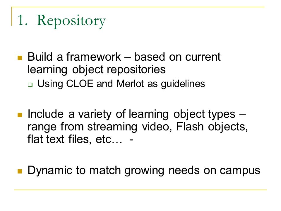 1. Repository Build a framework – based on current learning object repositories Using CLOE and Merlot as guidelines Include a variety of learning obje
