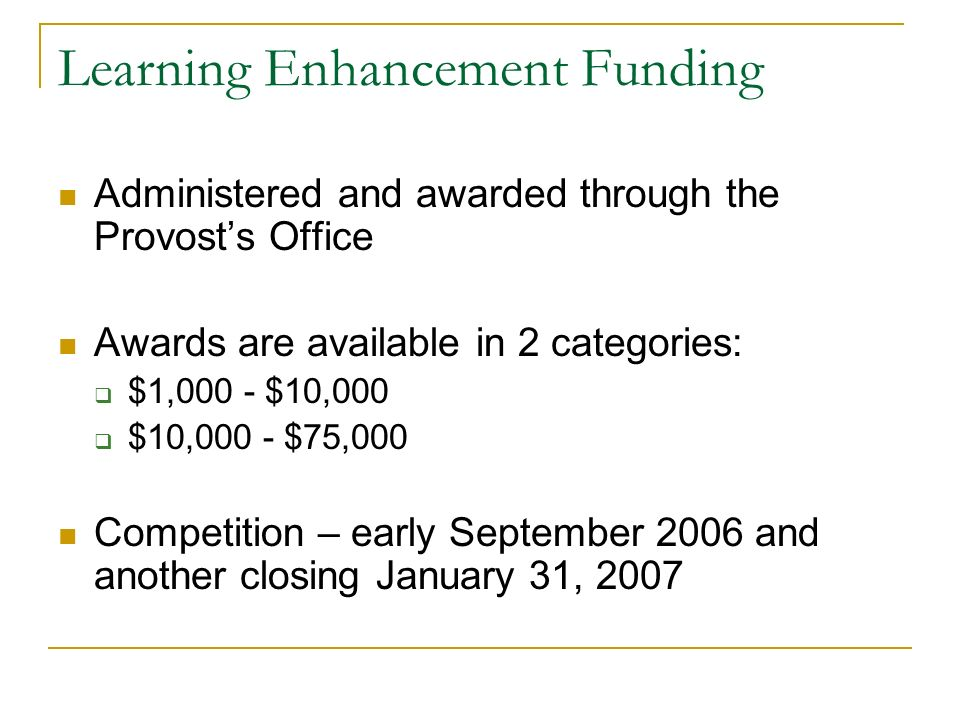 Learning Enhancement Funding Administered and awarded through the Provosts Office Awards are available in 2 categories: $1,000 - $10,000 $10,000 - $75,000 Competition – early September 2006 and another closing January 31, 2007