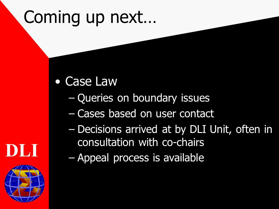 Coming up next… Case Law –Queries on boundary issues –Cases based on user contact –Decisions arrived at by DLI Unit, often in consultation with co-chairs –Appeal process is available DLI