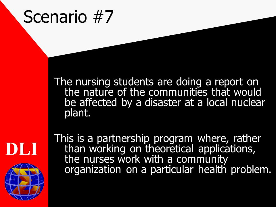 Scenario #7 The nursing students are doing a report on the nature of the communities that would be affected by a disaster at a local nuclear plant.