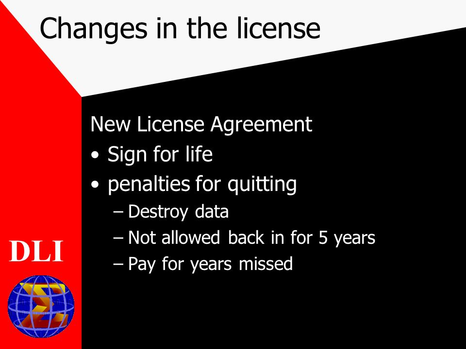 Changes in the license New License Agreement Sign for life penalties for quitting –Destroy data –Not allowed back in for 5 years –Pay for years missed DLI