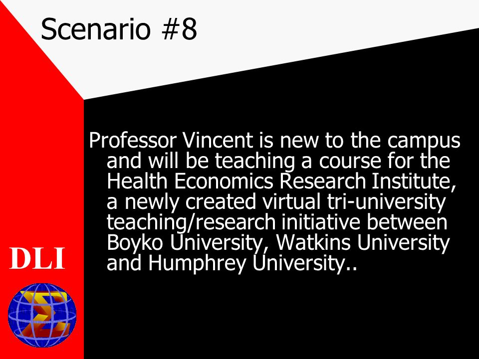Scenario #8 Professor Vincent is new to the campus and will be teaching a course for the Health Economics Research Institute, a newly created virtual tri-university teaching/research initiative between Boyko University, Watkins University and Humphrey University..