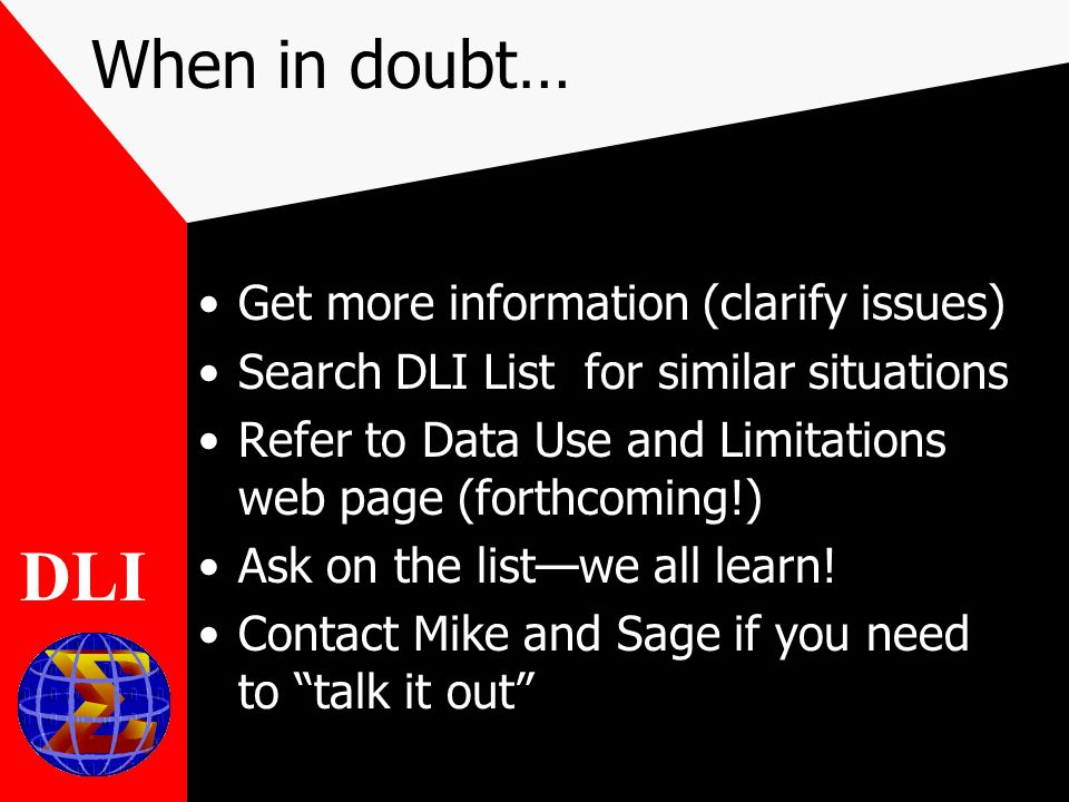 When in doubt… Get more information (clarify issues) Search DLI List for similar situations Refer to Data Use and Limitations web page (forthcoming!) Ask on the listwe all learn.