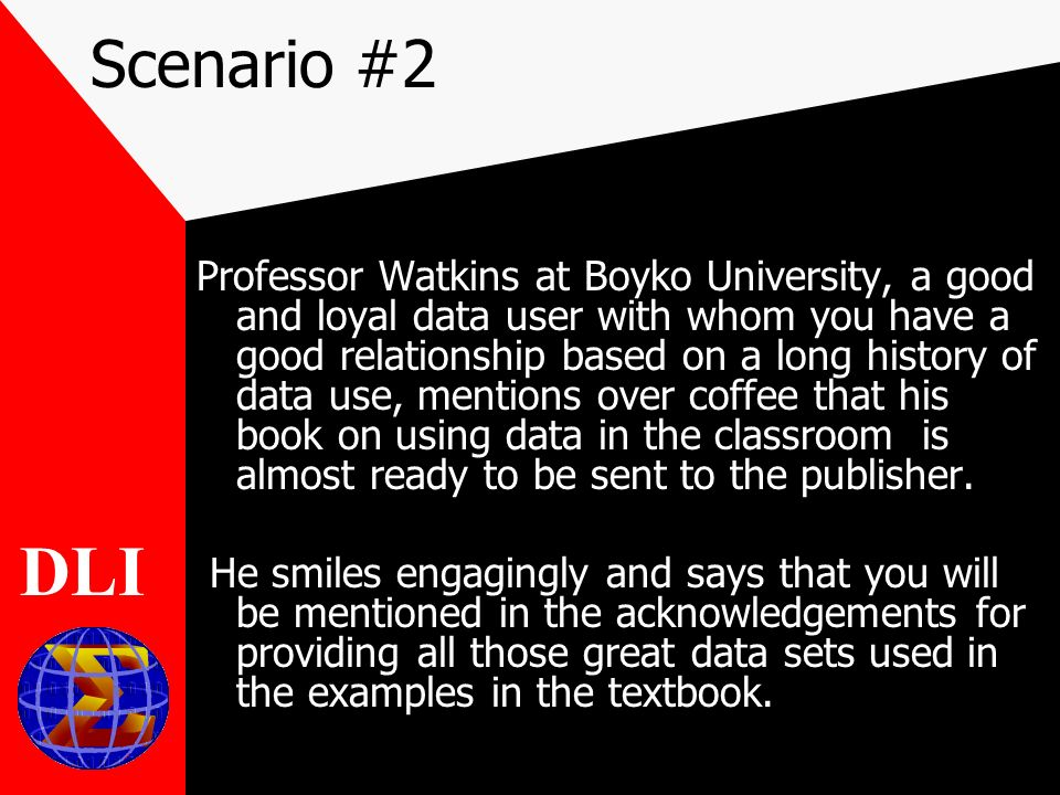 Scenario #2 Professor Watkins at Boyko University, a good and loyal data user with whom you have a good relationship based on a long history of data use, mentions over coffee that his book on using data in the classroom is almost ready to be sent to the publisher.