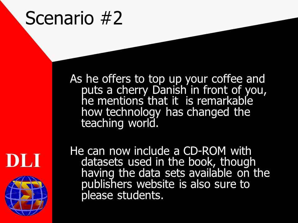 Scenario #2 As he offers to top up your coffee and puts a cherry Danish in front of you, he mentions that it is remarkable how technology has changed the teaching world.