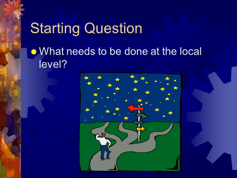 Starting Question What needs to be done at the local level