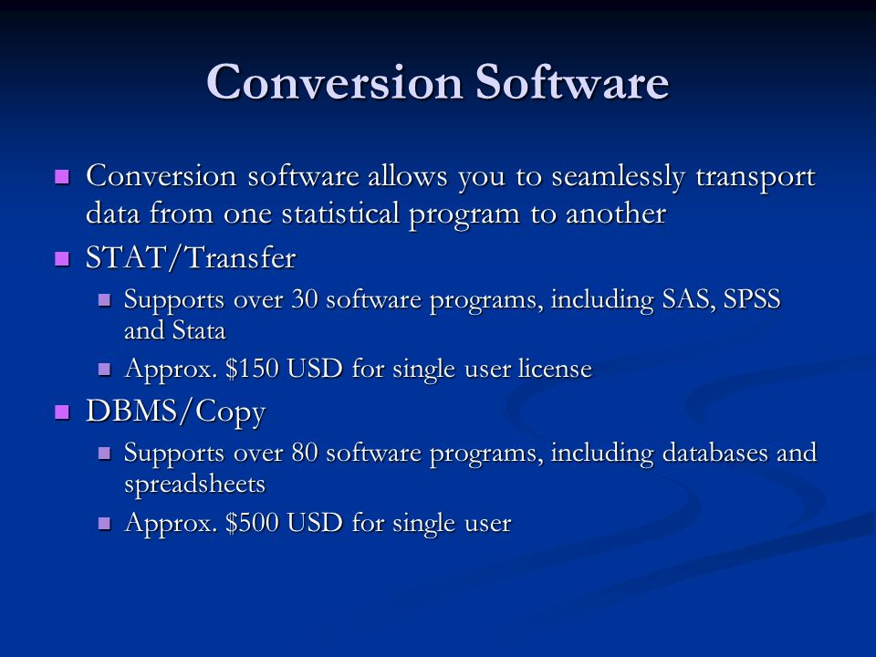 Conversion Software Conversion software allows you to seamlessly transport data from one statistical program to another Conversion software allows you to seamlessly transport data from one statistical program to another STAT/Transfer STAT/Transfer Supports over 30 software programs, including SAS, SPSS and Stata Supports over 30 software programs, including SAS, SPSS and Stata Approx.