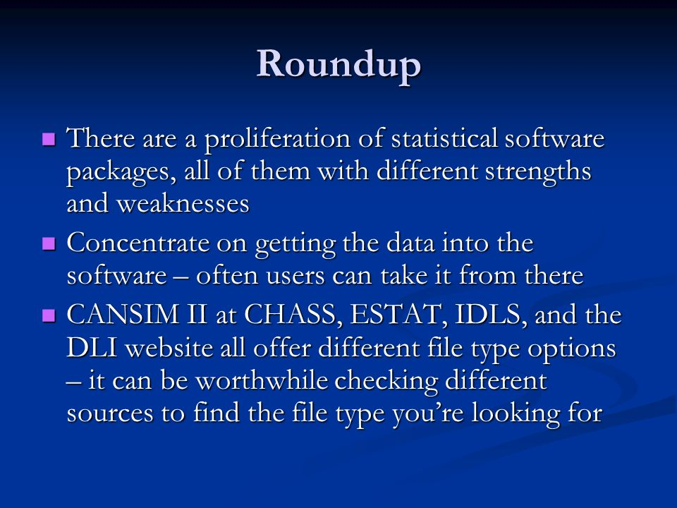Roundup There are a proliferation of statistical software packages, all of them with different strengths and weaknesses There are a proliferation of statistical software packages, all of them with different strengths and weaknesses Concentrate on getting the data into the software – often users can take it from there Concentrate on getting the data into the software – often users can take it from there CANSIM II at CHASS, ESTAT, IDLS, and the DLI website all offer different file type options – it can be worthwhile checking different sources to find the file type youre looking for CANSIM II at CHASS, ESTAT, IDLS, and the DLI website all offer different file type options – it can be worthwhile checking different sources to find the file type youre looking for