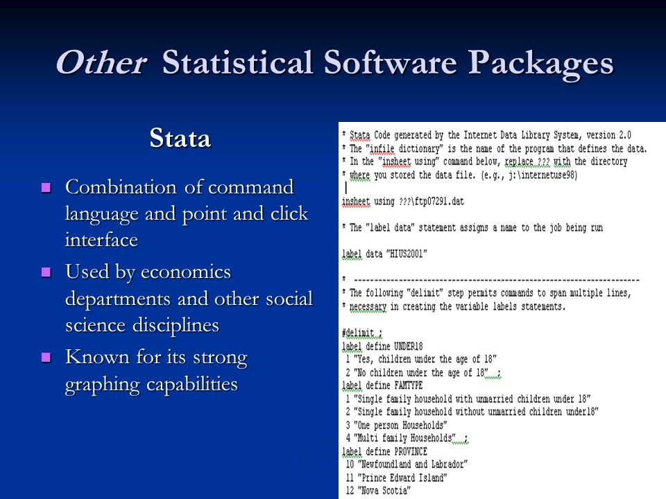 Other Statistical Software Packages Stata Combination of command language and point and click interface Combination of command language and point and click interface Used by economics departments and other social science disciplines Used by economics departments and other social science disciplines Known for its strong graphing capabilities Known for its strong graphing capabilities