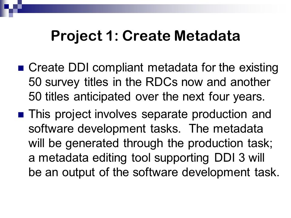 Project 1: Create Metadata Create DDI compliant metadata for the existing 50 survey titles in the RDCs now and another 50 titles anticipated over the next four years.