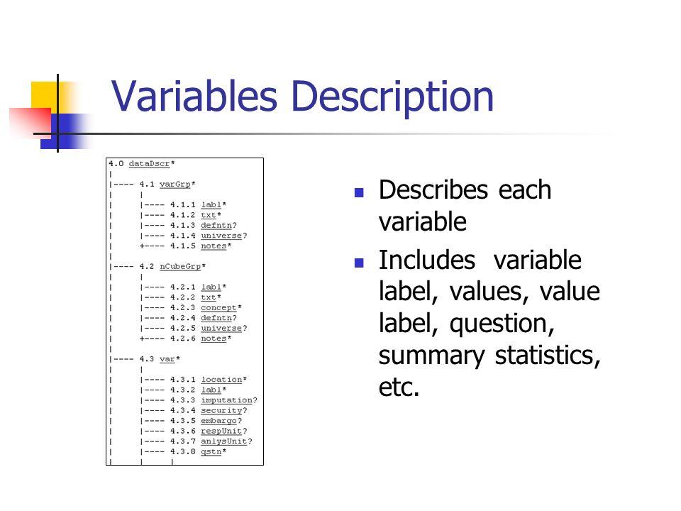Variables Description Describes each variable Includes variable label, values, value label, question, summary statistics, etc.