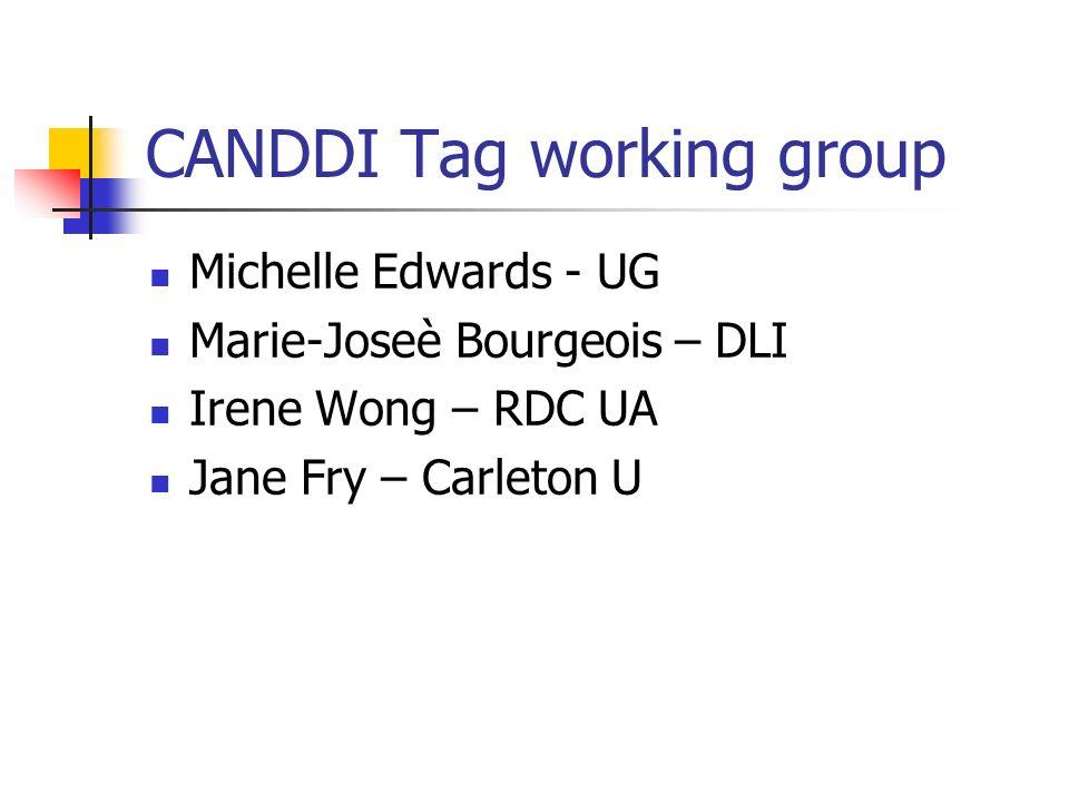 CANDDI Tag working group Michelle Edwards - UG Marie-Joseè Bourgeois – DLI Irene Wong – RDC UA Jane Fry – Carleton U