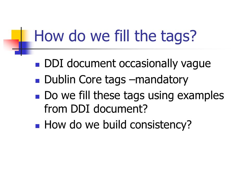 How do we fill the tags? DDI document occasionally vague Dublin Core tags –mandatory Do we fill these tags using examples from DDI document? How do we
