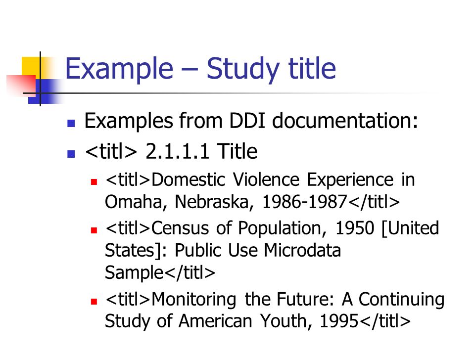 Example – Study title Examples from DDI documentation: 2.1.1.1 Title Domestic Violence Experience in Omaha, Nebraska, 1986-1987 Census of Population,