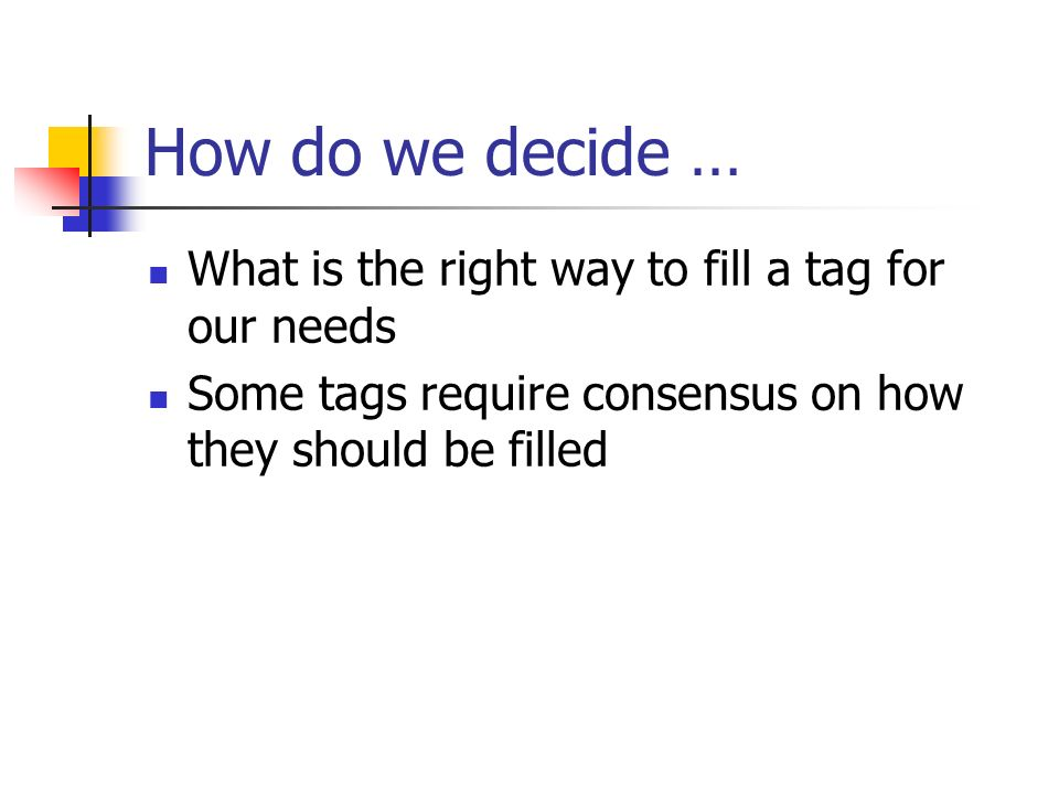 How do we decide … What is the right way to fill a tag for our needs Some tags require consensus on how they should be filled