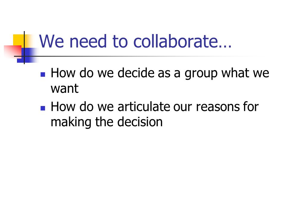 We need to collaborate… How do we decide as a group what we want How do we articulate our reasons for making the decision