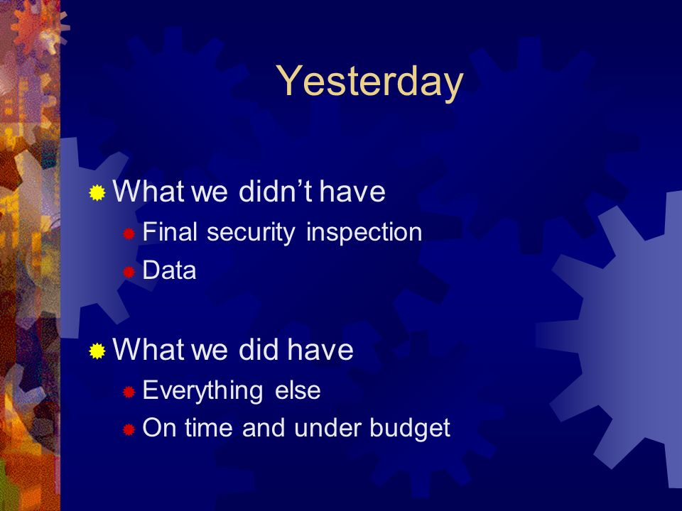 Yesterday What we didnt have Final security inspection Data What we did have Everything else On time and under budget