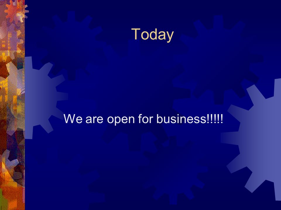 Today We are open for business!!!!!