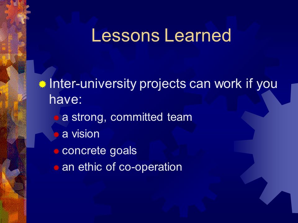 Lessons Learned Inter-university projects can work if you have: a strong, committed team a vision concrete goals an ethic of co-operation