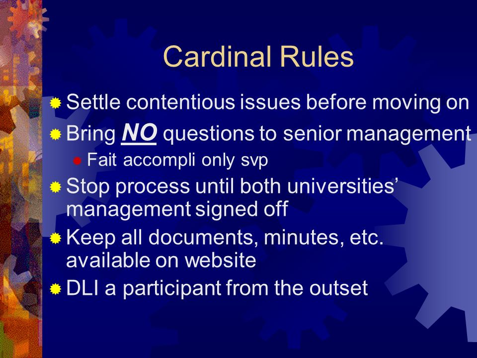 Cardinal Rules Settle contentious issues before moving on Bring NO questions to senior management Fait accompli only svp Stop process until both universities management signed off Keep all documents, minutes, etc.