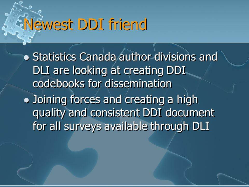 Newest DDI friend Statistics Canada author divisions and DLI are looking at creating DDI codebooks for dissemination Joining forces and creating a high quality and consistent DDI document for all surveys available through DLI Statistics Canada author divisions and DLI are looking at creating DDI codebooks for dissemination Joining forces and creating a high quality and consistent DDI document for all surveys available through DLI