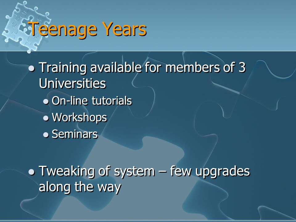 Teenage Years Training available for members of 3 Universities On-line tutorials Workshops Seminars Tweaking of system – few upgrades along the way Training available for members of 3 Universities On-line tutorials Workshops Seminars Tweaking of system – few upgrades along the way