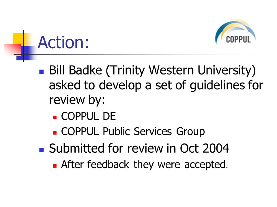 Action: Bill Badke (Trinity Western University) asked to develop a set of guidelines for review by: COPPUL DE COPPUL Public Services Group Submitted for review in Oct 2004 After feedback they were accepted.