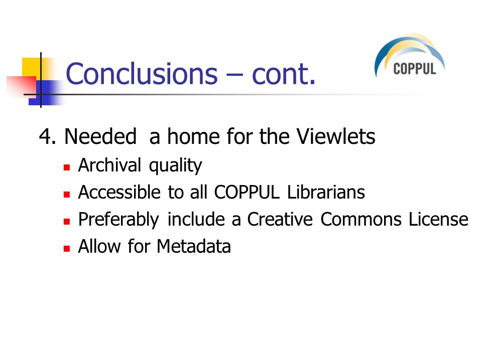Conclusions – cont. 4. Needed a home for the Viewlets Archival quality Accessible to all COPPUL Librarians Preferably include a Creative Commons Licen