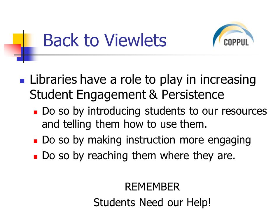 Back to Viewlets Libraries have a role to play in increasing Student Engagement & Persistence Do so by introducing students to our resources and telling them how to use them.