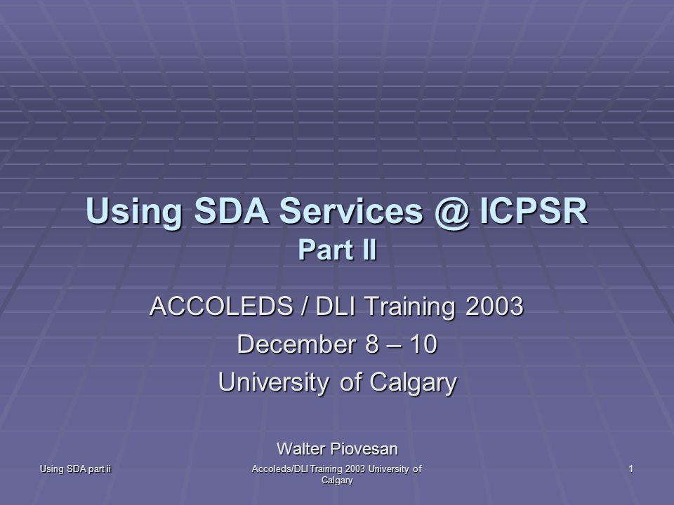 Using SDA part ii Accoleds/DLI Training 2003 University of Calgary 1 Using SDA Services @ ICPSR Part II ACCOLEDS / DLI Training 2003 December 8 – 10 University of Calgary Walter Piovesan