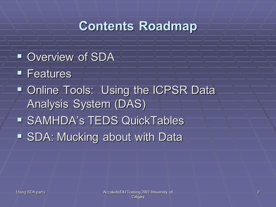 Using SDA part iiAccoleds/DLI Training 2003 University of Calgary 2 Contents Roadmap Overview of SDA Overview of SDA Features Features Online Tools: Using the ICPSR Data Analysis System (DAS) Online Tools: Using the ICPSR Data Analysis System (DAS) SAMHDAs TEDS QuickTables SAMHDAs TEDS QuickTables SDA: Mucking about with Data SDA: Mucking about with Data