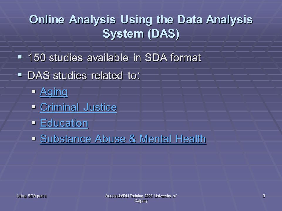 Using SDA part iiAccoleds/DLI Training 2003 University of Calgary 5 Online Analysis Using the Data Analysis System (DAS) 150 studies available in SDA format 150 studies available in SDA format DAS studies related to : DAS studies related to : Aging Aging Aging Criminal Justice Criminal Justice Criminal Justice Criminal Justice Education Education Education Substance Abuse & Mental Health Substance Abuse & Mental Health Substance Abuse & Mental Health Substance Abuse & Mental Health