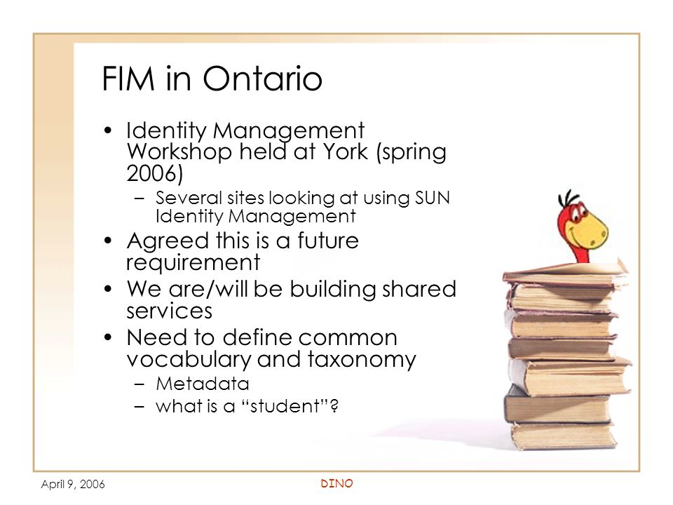 April 9, 2006DINO FIM in Ontario Identity Management Workshop held at York (spring 2006) –Several sites looking at using SUN Identity Management Agreed this is a future requirement We are/will be building shared services Need to define common vocabulary and taxonomy –Metadata –what is a student