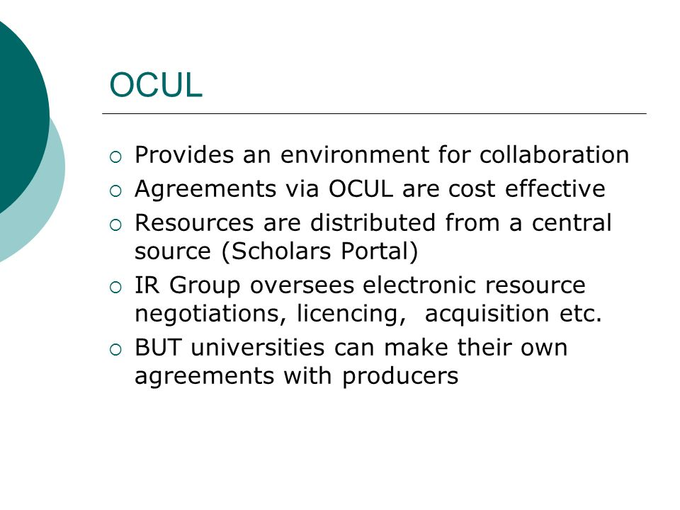 OCUL Provides an environment for collaboration Agreements via OCUL are cost effective Resources are distributed from a central source (Scholars Portal