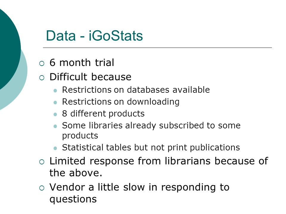 Data - iGoStats 6 month trial Difficult because Restrictions on databases available Restrictions on downloading 8 different products Some libraries already subscribed to some products Statistical tables but not print publications Limited response from librarians because of the above.