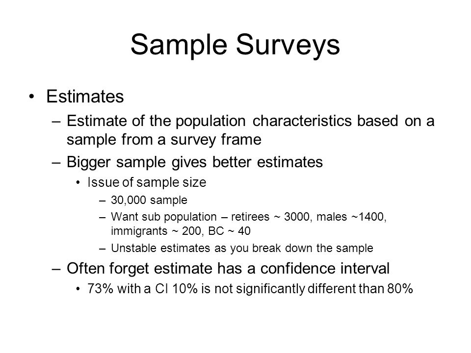 Sample Surveys Estimates –Estimate of the population characteristics based on a sample from a survey frame –Bigger sample gives better estimates Issue of sample size –30,000 sample –Want sub population – retirees ~ 3000, males ~1400, immigrants ~ 200, BC ~ 40 –Unstable estimates as you break down the sample –Often forget estimate has a confidence interval 73% with a CI 10% is not significantly different than 80%