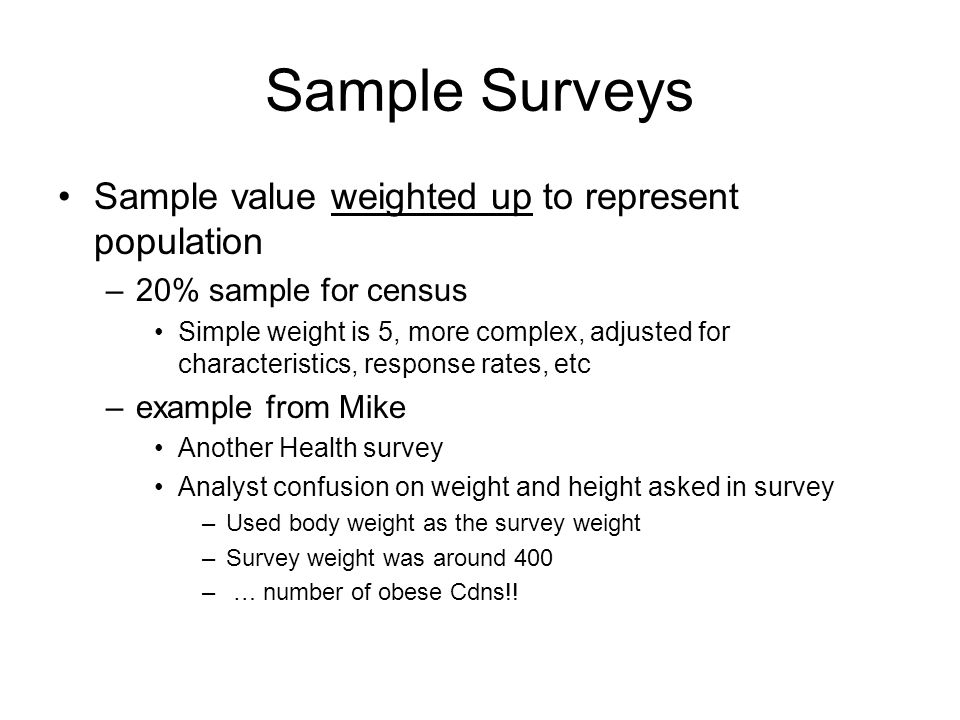 Sample Surveys Sample value weighted up to represent population –20% sample for census Simple weight is 5, more complex, adjusted for characteristics, response rates, etc –example from Mike Another Health survey Analyst confusion on weight and height asked in survey –Used body weight as the survey weight –Survey weight was around 400 – … number of obese Cdns!!