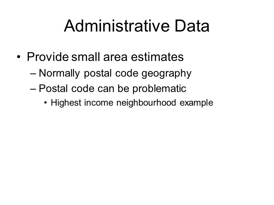 Administrative Data Provide small area estimates –Normally postal code geography –Postal code can be problematic Highest income neighbourhood example