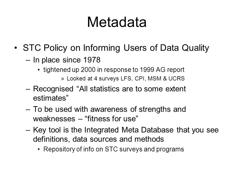 Metadata STC Policy on Informing Users of Data Quality –In place since 1978 tightened up 2000 in response to 1999 AG report »Looked at 4 surveys LFS, CPI, MSM & UCRS –Recognised All statistics are to some extent estimates –To be used with awareness of strengths and weaknesses – fitness for use –Key tool is the Integrated Meta Database that you see definitions, data sources and methods Repository of info on STC surveys and programs