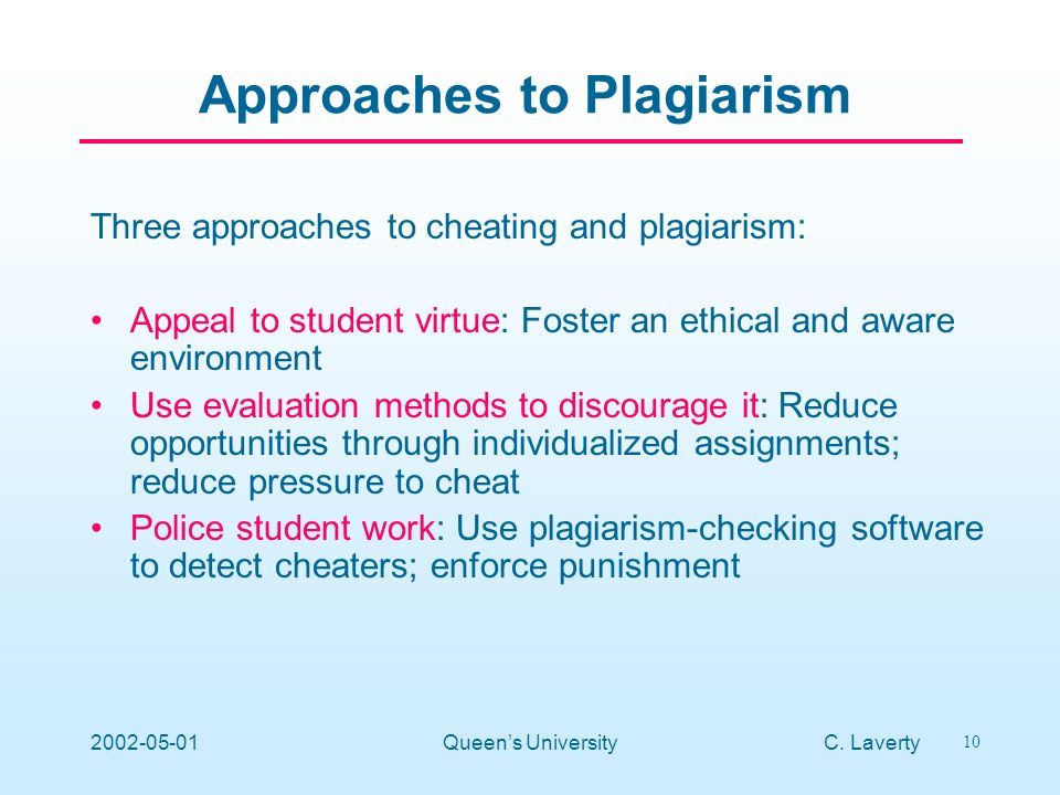 C. Laverty 10 2002-05-01Queens University Approaches to Plagiarism Three approaches to cheating and plagiarism: Appeal to student virtue: Foster an et