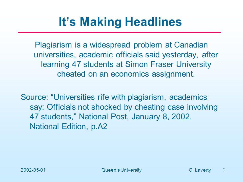 C. Laverty 5 2002-05-01Queens University Its Making Headlines Plagiarism is a widespread problem at Canadian universities, academic officials said yes