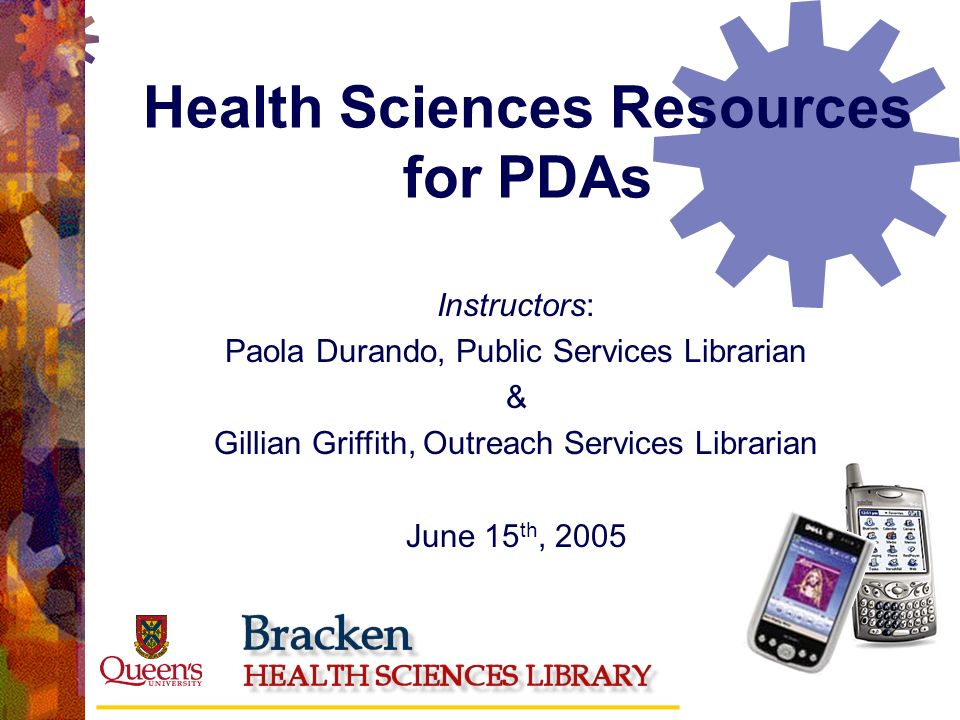 Health Sciences Resources for PDAs Instructors: Paola Durando, Public Services Librarian & Gillian Griffith, Outreach Services Librarian June 15 th, 2005