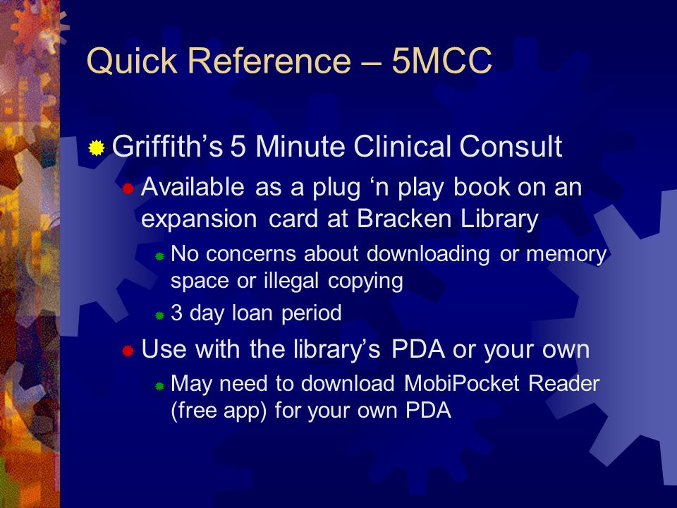 Quick Reference – 5MCC Griffiths 5 Minute Clinical Consult Available as a plug n play book on an expansion card at Bracken Library No concerns about downloading or memory space or illegal copying 3 day loan period Use with the librarys PDA or your own May need to download MobiPocket Reader (free app) for your own PDA