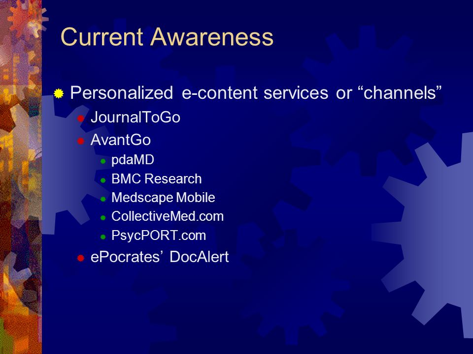 Current Awareness Personalized e-content services or channels JournalToGo AvantGo pdaMD BMC Research Medscape Mobile CollectiveMed.com PsycPORT.com ePocrates DocAlert