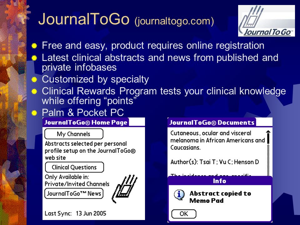 JournalToGo (journaltogo.com) Free and easy, product requires online registration Latest clinical abstracts and news from published and private infobases Customized by specialty Clinical Rewards Program tests your clinical knowledge while offering points Palm & Pocket PC