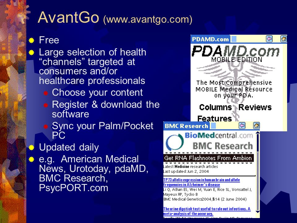 AvantGo (www.avantgo.com) Free Large selection of health channels targeted at consumers and/or healthcare professionals Choose your content Register & download the software Sync your Palm/Pocket PC Updated daily e.g.