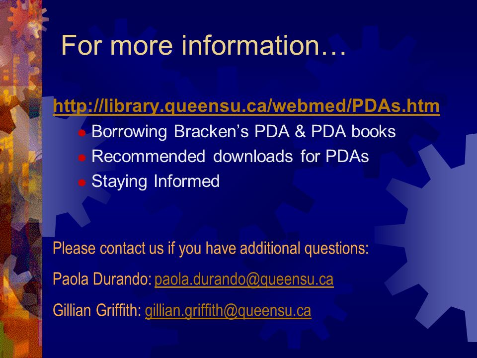 For more information… http://library.queensu.ca/webmed/PDAs.htm Borrowing Brackens PDA & PDA books Recommended downloads for PDAs Staying Informed Please contact us if you have additional questions: Paola Durando: paola.durando@queensu.capaola.durando@queensu.ca Gillian Griffith: gillian.griffith@queensu.cagillian.griffith@queensu.ca